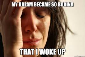 My dream became so boring that i woke up - First World Problems - quickmeme